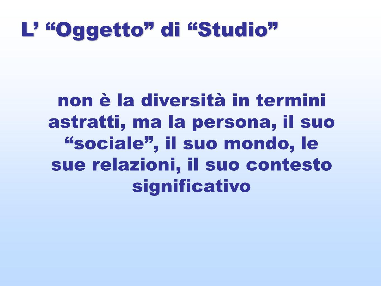 L Oggetto di Studio non è la diversità in termini astratti, ma la persona, il suo sociale, il suo mondo, le sue relazioni, il suo contesto significativo