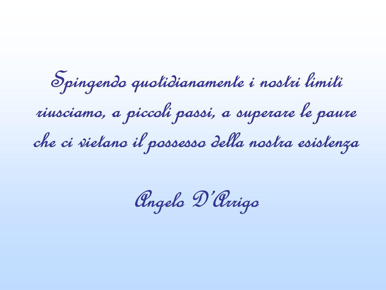 Spingendo quotidianamente i nostri limiti riusciamo, a piccoli passi, a superare le paure che ci vietano il possesso della nostra esistenza Angelo DArrigo