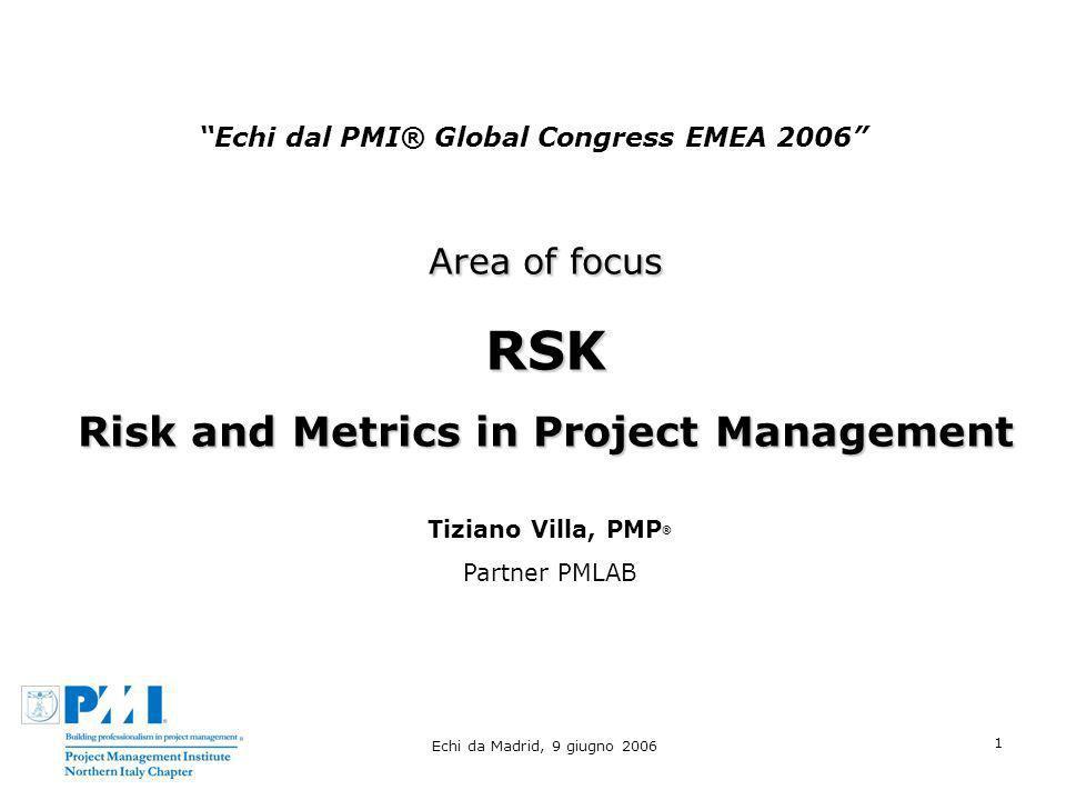 Echi da Madrid, 9 giugno 2006 1 Echi dal PMI® Global Congress EMEA 2006 Area of focus RSK Risk and Metrics in Project Management Tiziano Villa, PMP ®