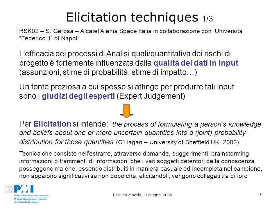 Echi da Madrid, 9 giugno 2006 16 Elicitation techniques 1/3 Lefficacia dei processi di Analisi quali/quantitativa dei rischi di progetto è fortemente