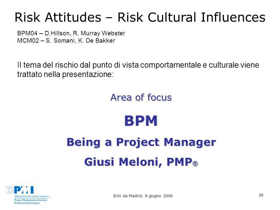 Echi da Madrid, 9 giugno 2006 26 Risk Attitudes – Risk Cultural Influences BPM04 – D.Hillson, R. Murray Webster MCM02 – S. Somani, K. De Bakker Il tem