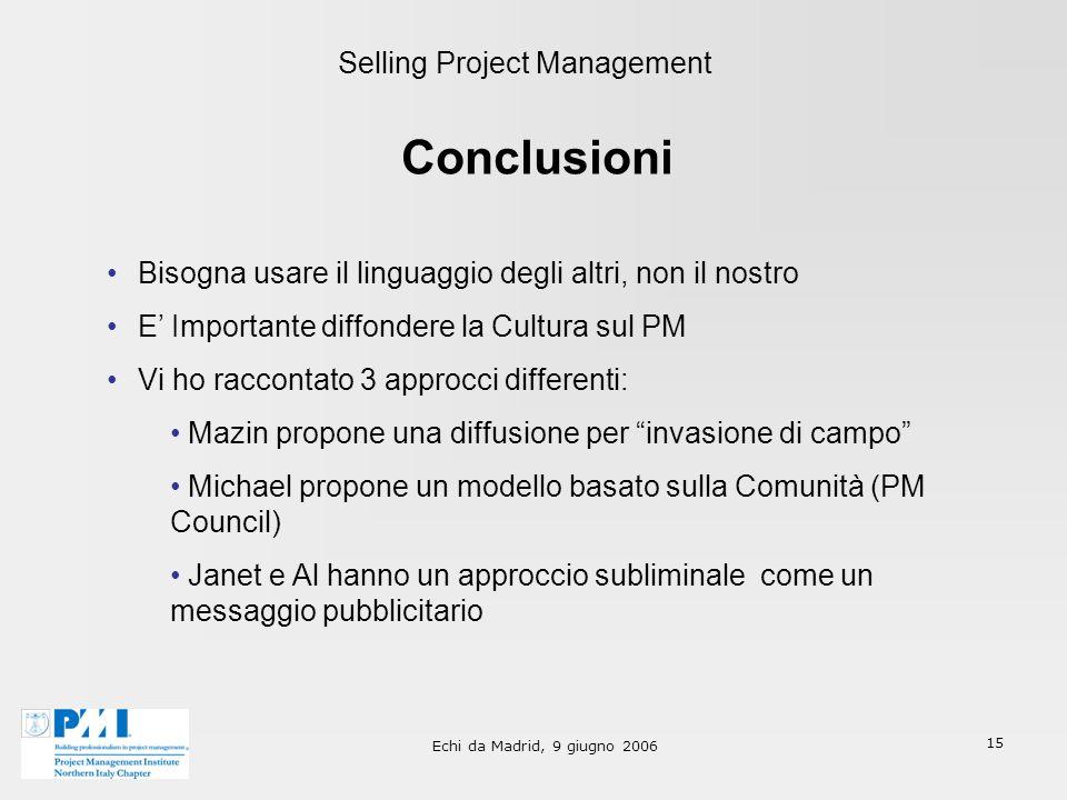 Echi da Madrid, 9 giugno 2006 15 Selling Project Management Conclusioni Bisogna usare il linguaggio degli altri, non il nostro E Importante diffondere