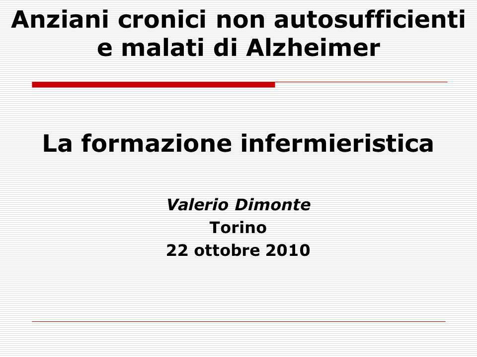 La formazione infermieristica Valerio Dimonte Torino 22 ottobre 2010 Anziani cronici non autosufficienti e malati di Alzheimer