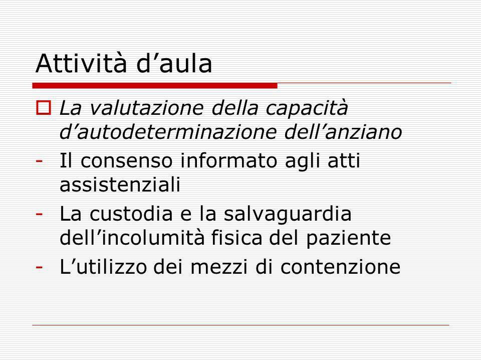 Attività daula La valutazione della capacità dautodeterminazione dellanziano -Il consenso informato agli atti assistenziali -La custodia e la salvagua