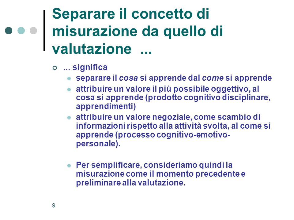 9 Separare il concetto di misurazione da quello di valutazione...... significa separare il cosa si apprende dal come si apprende attribuire un valore