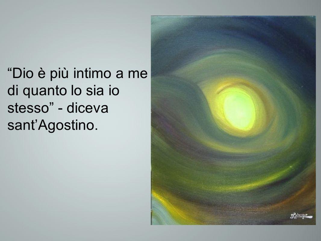 Dio è più intimo a me di quanto lo sia io stesso - diceva santAgostino.