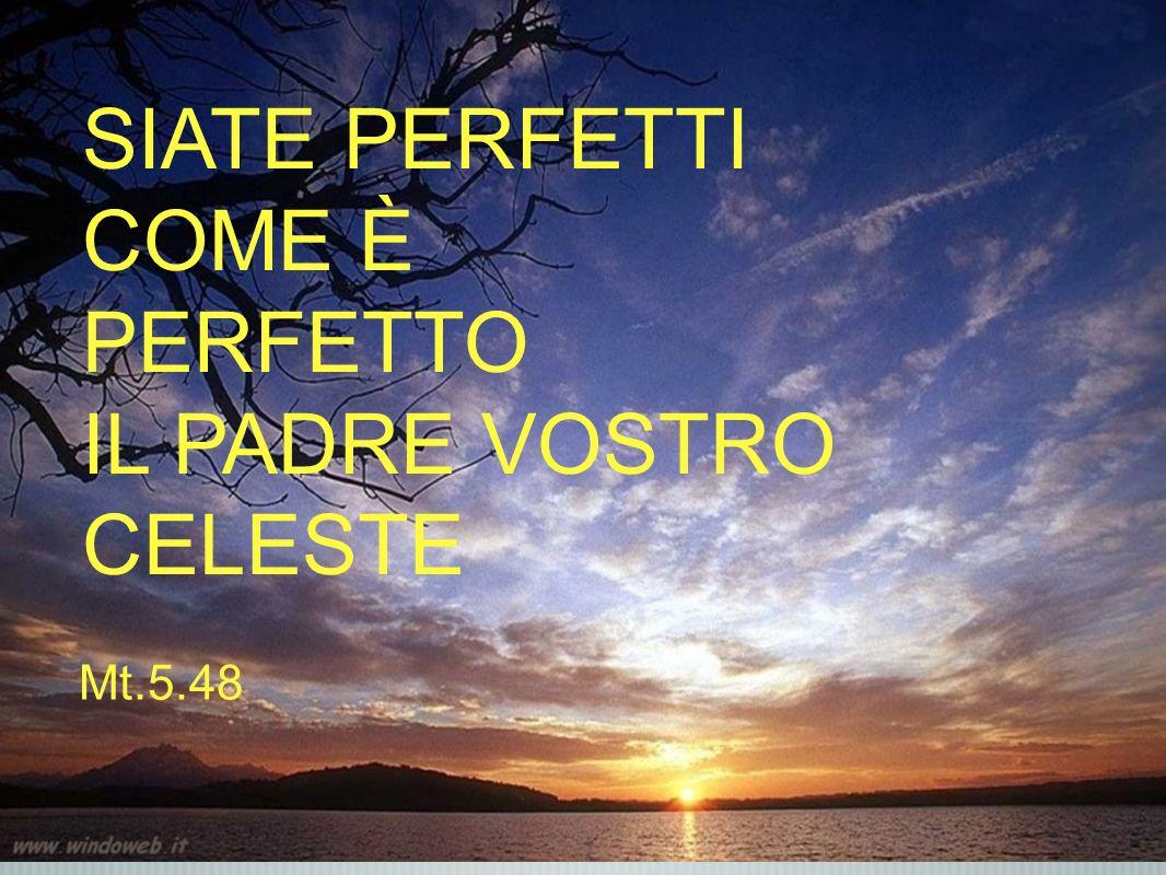 SIATE PERFETTI COME È PERFETTO IL PADRE VOSTRO CELESTE Mt.5.48