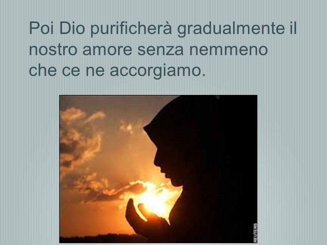 Poi Dio purificherà gradualmente il nostro amore senza nemmeno che ce ne accorgiamo.