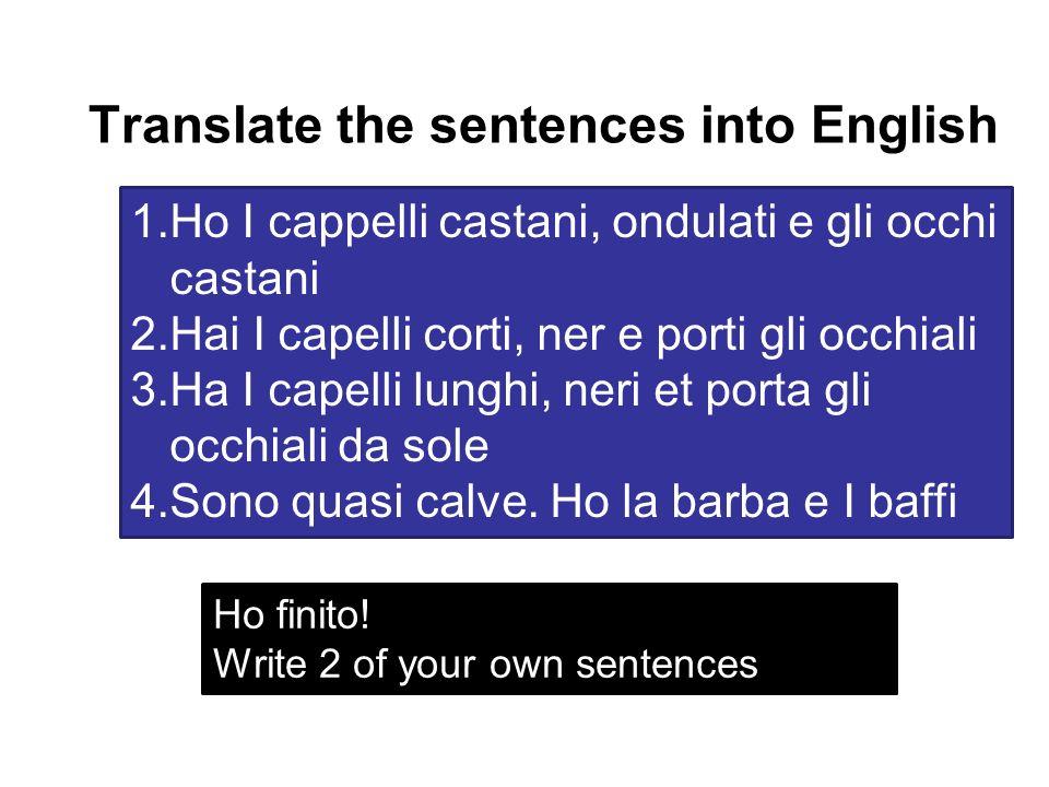 Translate the sentences into English 1.Ho I cappelli castani, ondulati e gli occhi castani 2.Hai I capelli corti, ner e porti gli occhiali 3.Ha I cape