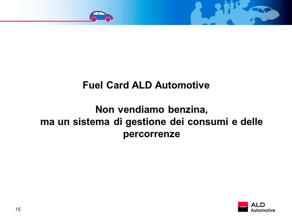 16 Fuel Card ALD Automotive Non vendiamo benzina, ma un sistema di gestione dei consumi e delle percorrenze