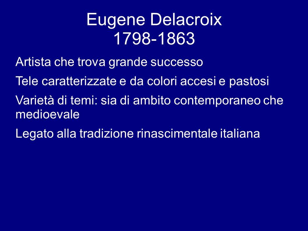 Eugene Delacroix 1798-1863 Artista che trova grande successo Tele caratterizzate e da colori accesi e pastosi Varietà di temi: sia di ambito contemporaneo che medioevale Legato alla tradizione rinascimentale italiana