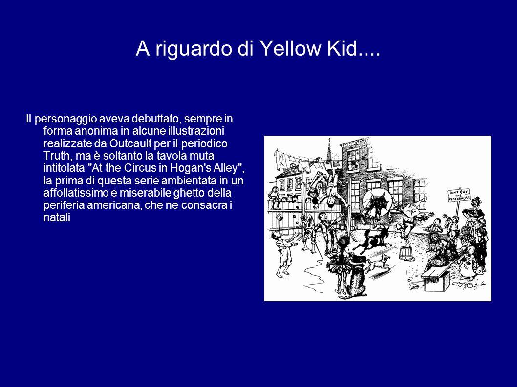A riguardo di Yellow Kid.... Il personaggio aveva debuttato, sempre in forma anonima in alcune illustrazioni realizzate da Outcault per il periodico T