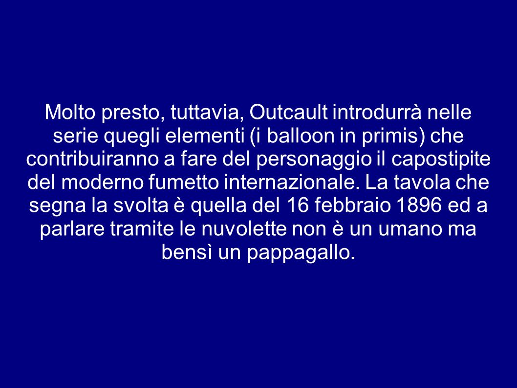 Molto presto, tuttavia, Outcault introdurrà nelle serie quegli elementi (i balloon in primis) che contribuiranno a fare del personaggio il capostipite del moderno fumetto internazionale.