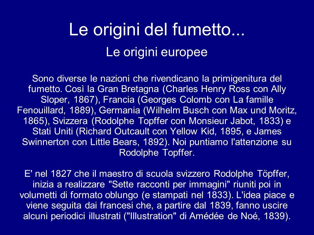 Le origini del fumetto... Le origini europee Sono diverse le nazioni che rivendicano la primigenitura del fumetto. Così la Gran Bretagna (Charles Henr