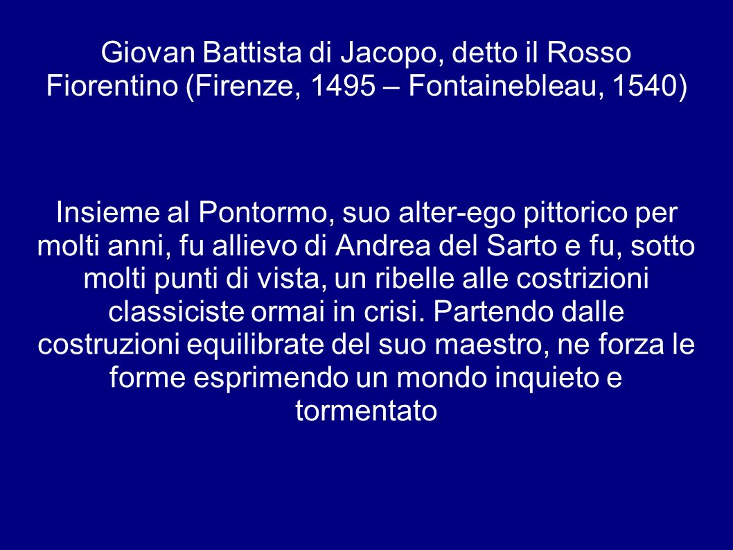 Giovan Battista di Jacopo, detto il Rosso Fiorentino (Firenze, 1495 – Fontainebleau, 1540) Insieme al Pontormo, suo alter-ego pittorico per molti anni, fu allievo di Andrea del Sarto e fu, sotto molti punti di vista, un ribelle alle costrizioni classiciste ormai in crisi.