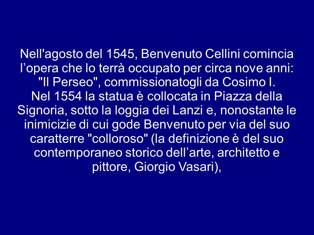 Nell agosto del 1545, Benvenuto Cellini comincia lopera che lo terrà occupato per circa nove anni: Il Perseo , commissionatogli da Cosimo I.