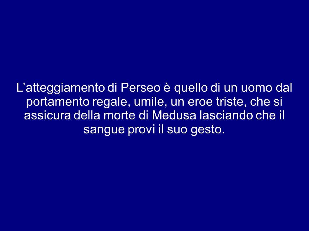 Latteggiamento di Perseo è quello di un uomo dal portamento regale, umile, un eroe triste, che si assicura della morte di Medusa lasciando che il sangue provi il suo gesto.