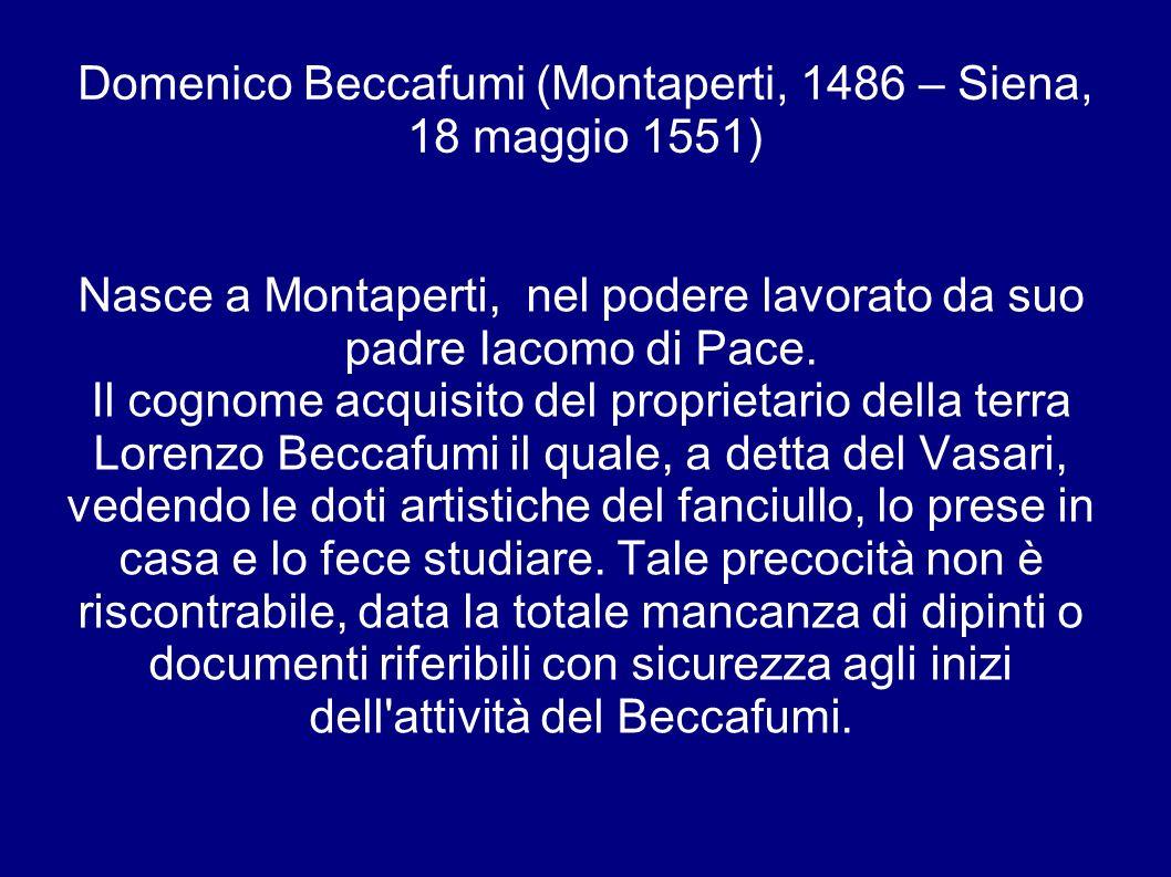 Domenico Beccafumi (Montaperti, 1486 – Siena, 18 maggio 1551) Nasce a Montaperti, nel podere lavorato da suo padre Iacomo di Pace.