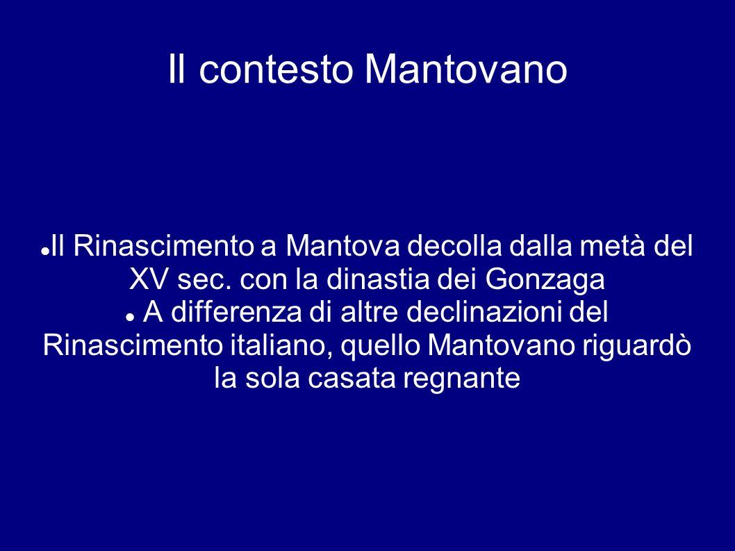 Il contesto Mantovano Il Rinascimento a Mantova decolla dalla metà del XV sec. con la dinastia dei Gonzaga A differenza di altre declinazioni del Rina