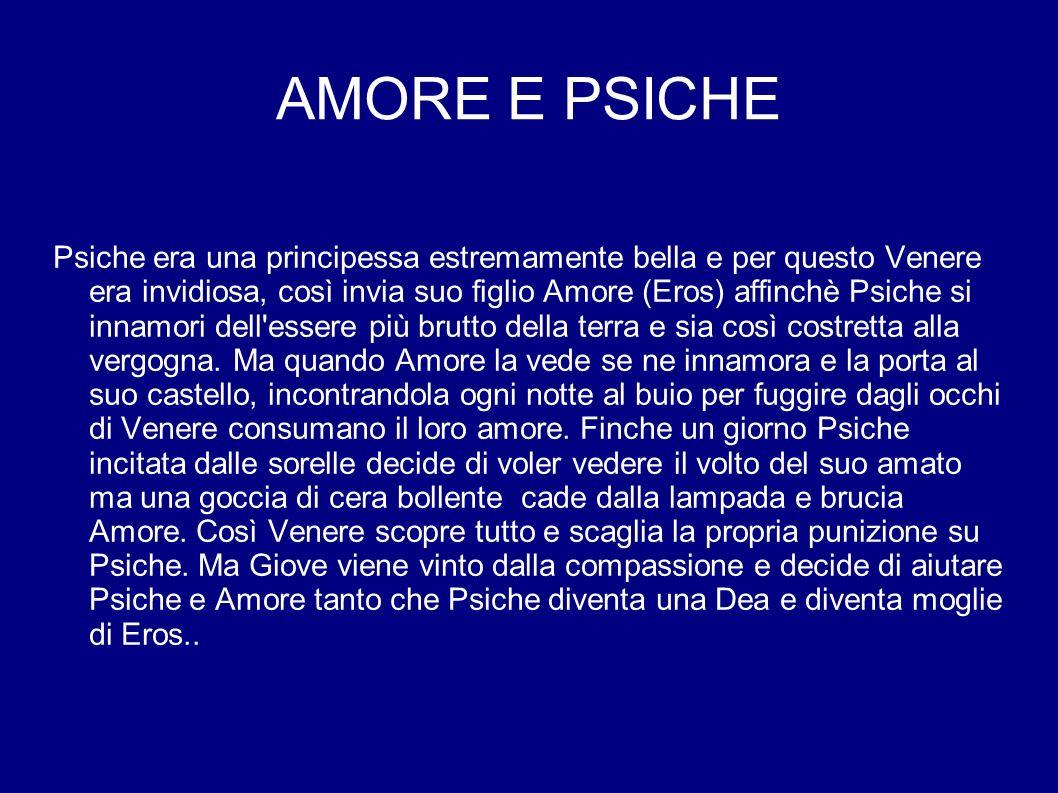 AMORE E PSICHE Psiche era una principessa estremamente bella e per questo Venere era invidiosa, così invia suo figlio Amore (Eros) affinchè Psiche si