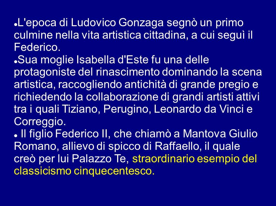 L'epoca di Ludovico Gonzaga segnò un primo culmine nella vita artistica cittadina, a cui seguì il Federico. Sua moglie Isabella d'Este fu una delle pr