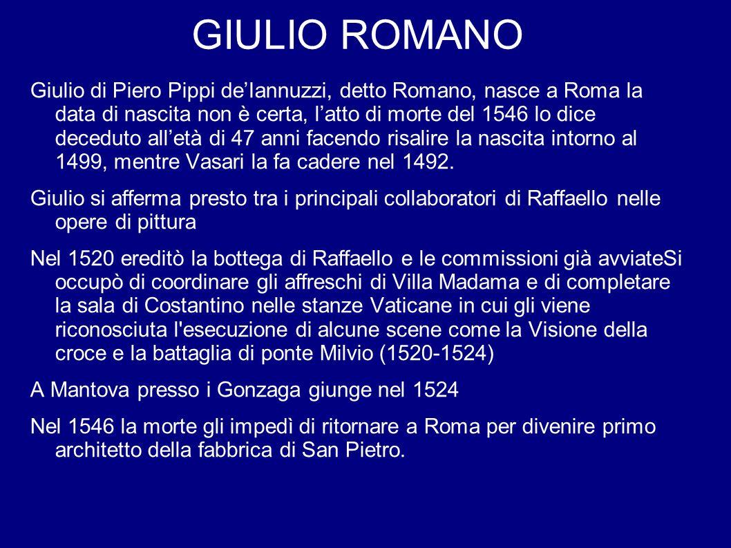GIULIO ROMANO Giulio di Piero Pippi deIannuzzi, detto Romano, nasce a Roma la data di nascita non è certa, latto di morte del 1546 lo dice deceduto al