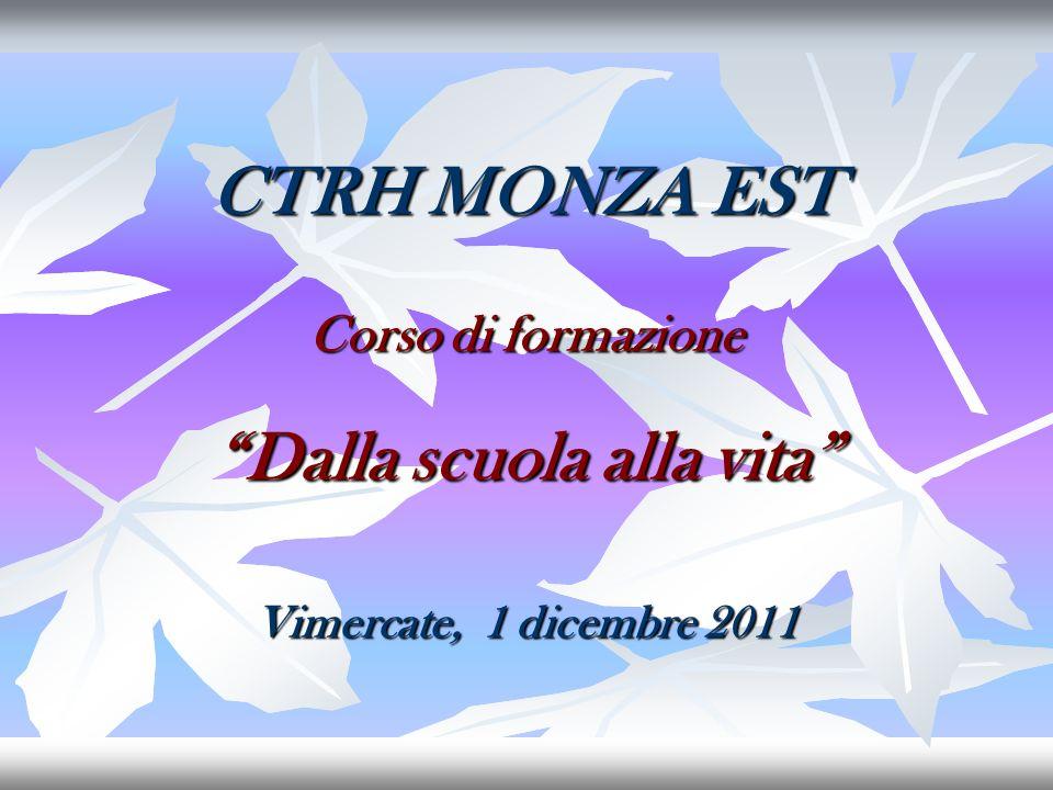 CTRH MONZA EST Corso di formazione Dalla scuola alla vita Vimercate, 1 dicembre 2011