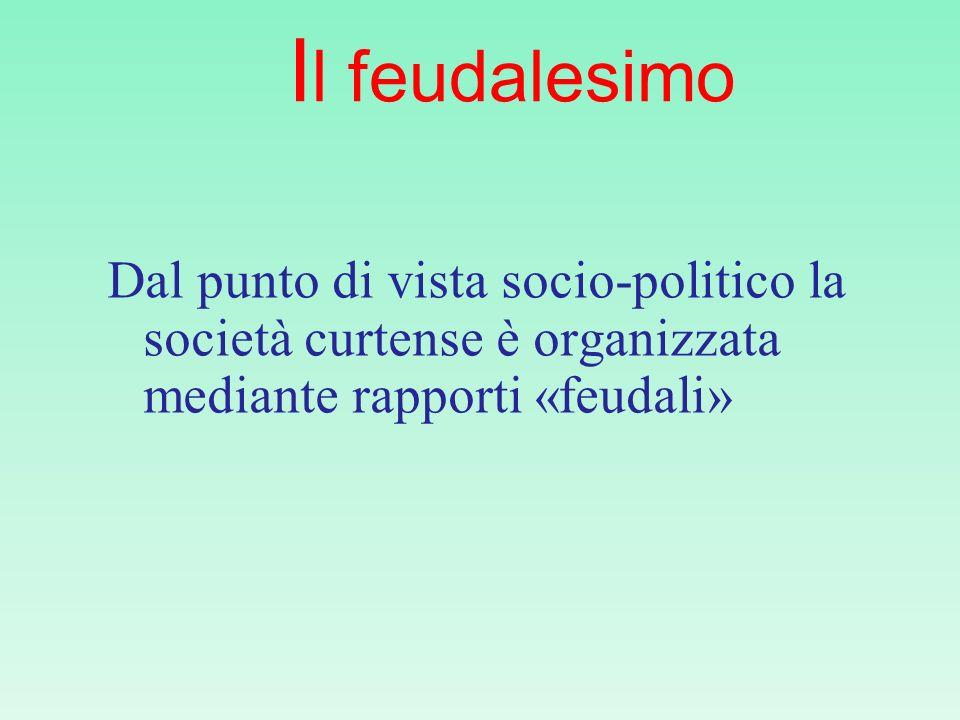 I l feudalesimo Dal punto di vista socio-politico la società curtense è organizzata mediante rapporti «feudali»