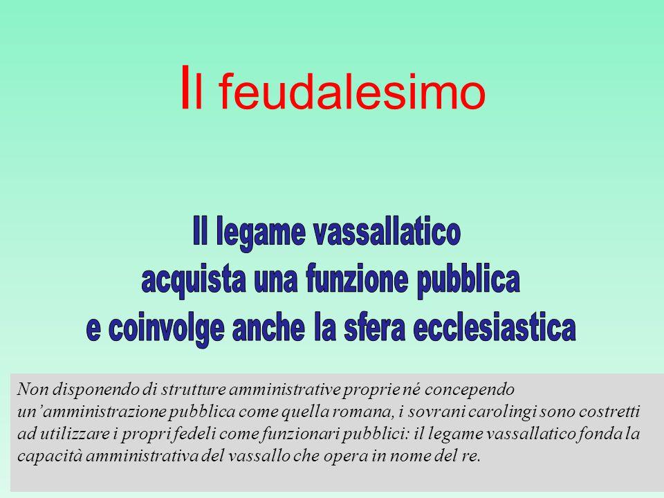 I l feudalesimo Non disponendo di strutture amministrative proprie né concependo unamministrazione pubblica come quella romana, i sovrani carolingi so