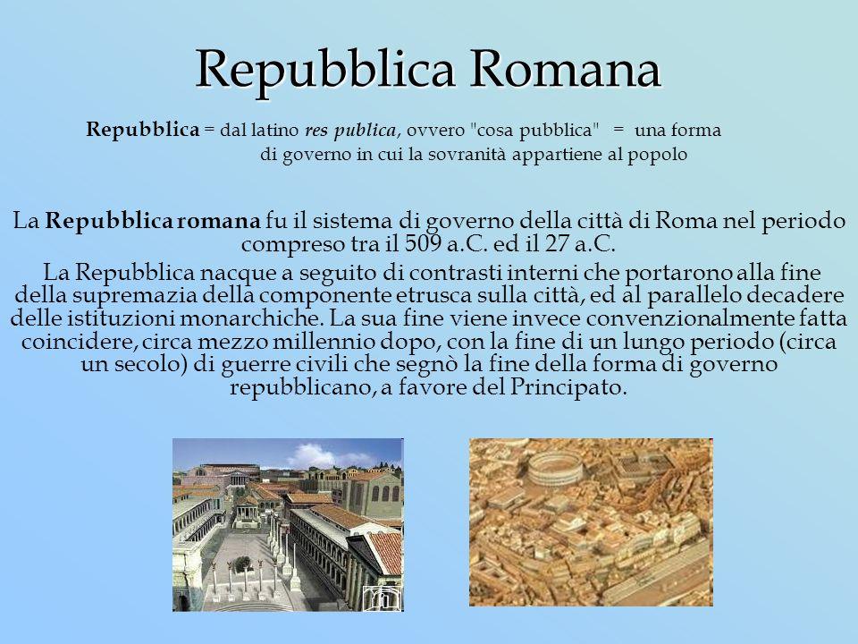 Repubblica Romana La Repubblica romana fu il sistema di governo della città di Roma nel periodo compreso tra il 509 a.C. ed il 27 a.C. La Repubblica n