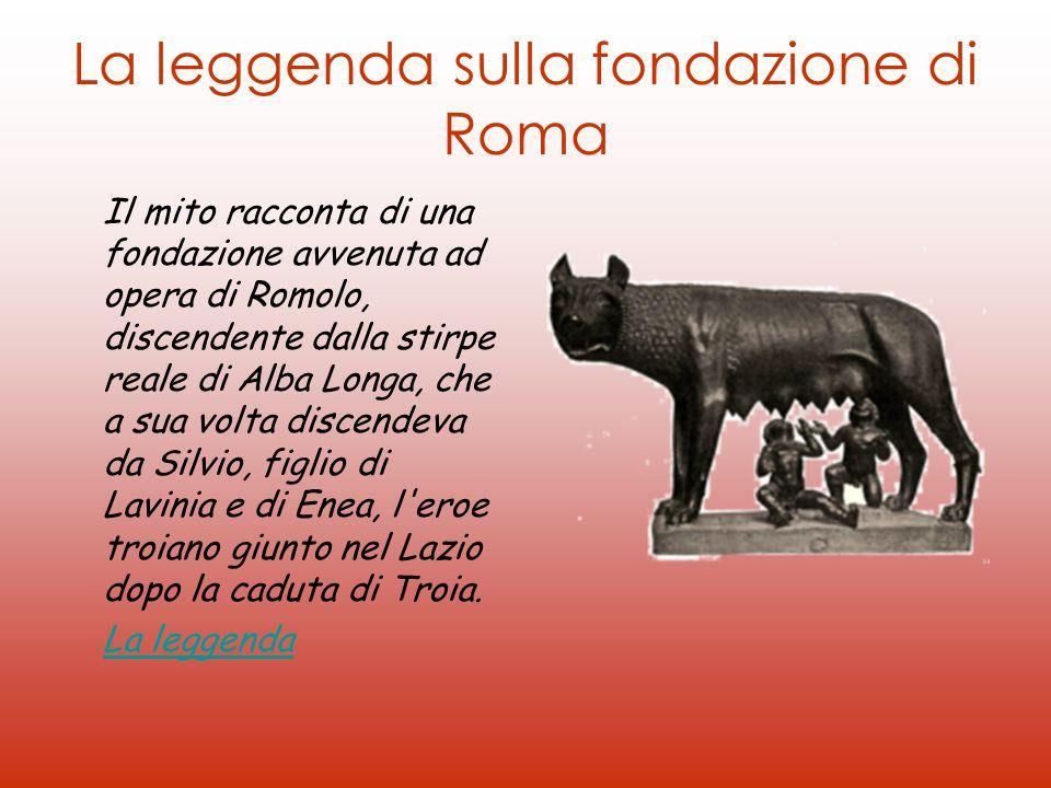 La leggenda sulla fondazione di Roma Il mito racconta di una fondazione avvenuta ad opera di Romolo, discendente dalla stirpe reale di Alba Longa, che