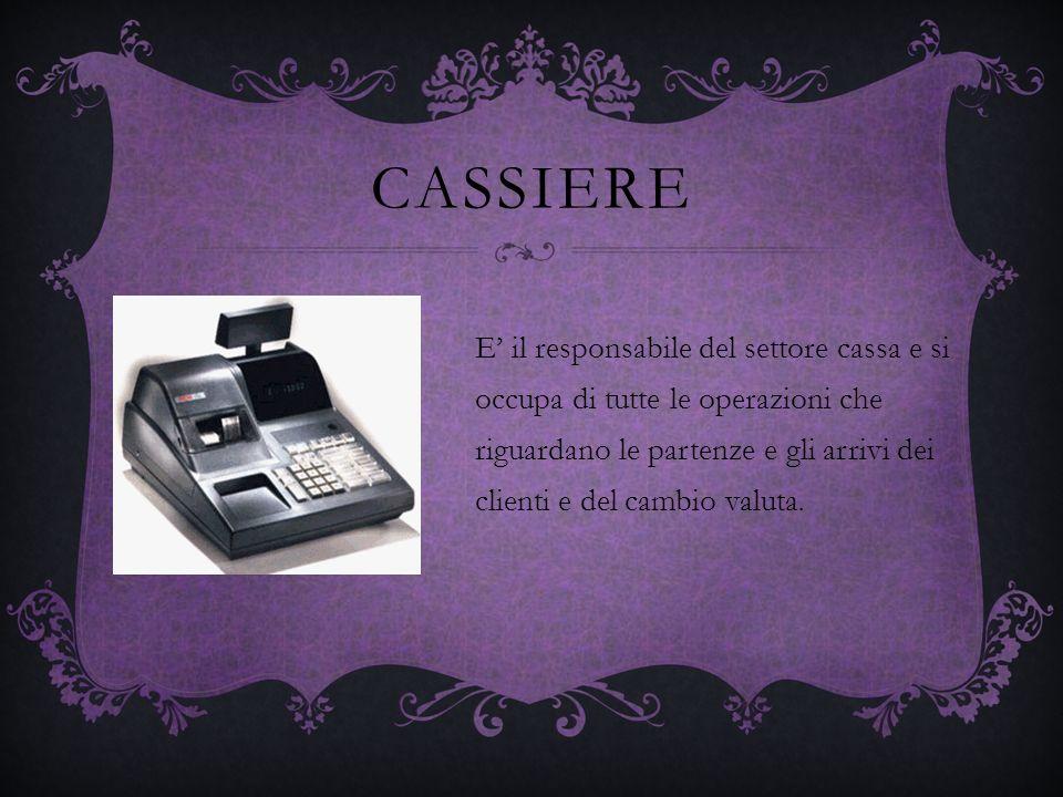 CASSIERE E il responsabile del settore cassa e si occupa di tutte le operazioni che riguardano le partenze e gli arrivi dei clienti e del cambio valut