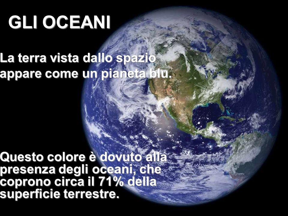 La terra vista dallo spazio appare come un pianeta blu. GLI OCEANI Questo colore è dovuto alla presenza degli oceani, che coprono circa il 71% della s