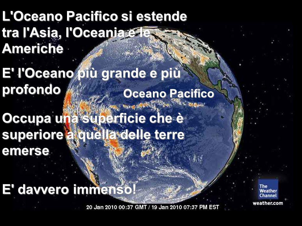 E' l'Oceano più grande e più profondo L'Oceano Pacifico si estende tra l'Asia, l'Oceania e le Americhe Occupa una superficie che è superiore a quella
