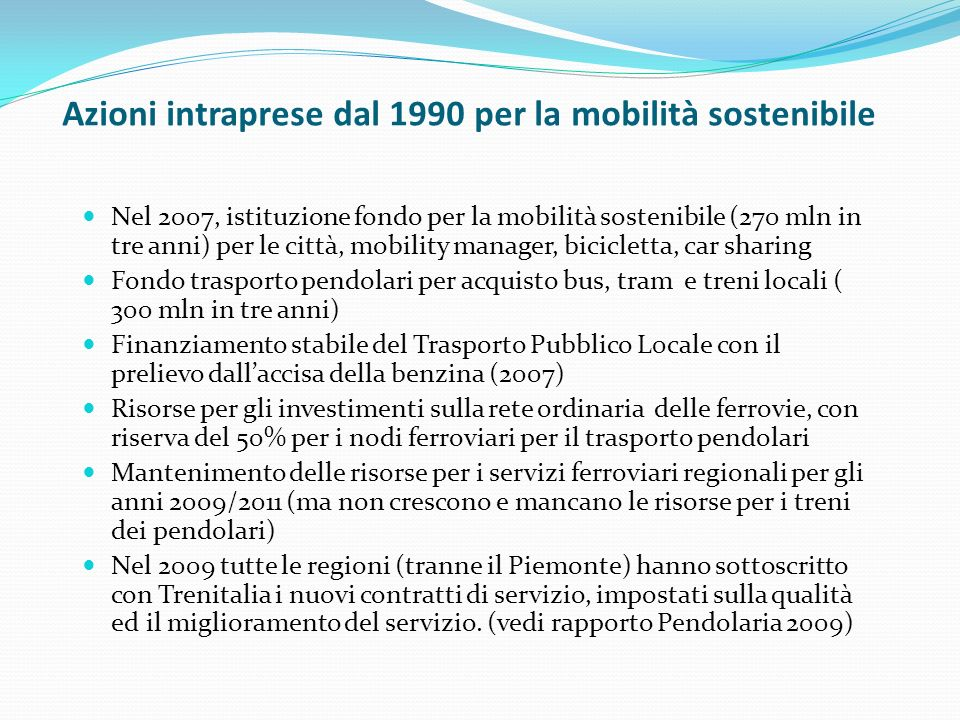 Azioni intraprese dal 1990 per la mobilità sostenibile Nel 2007, istituzione fondo per la mobilità sostenibile (270 mln in tre anni) per le città, mobility manager, bicicletta, car sharing Fondo trasporto pendolari per acquisto bus, tram e treni locali ( 300 mln in tre anni) Finanziamento stabile del Trasporto Pubblico L0cale con il prelievo dallaccisa della benzina (2007) Risorse per gli investimenti sulla rete ordinaria delle ferrovie, con riserva del 50% per i nodi ferroviari per il trasporto pendolari Mantenimento delle risorse per i servizi ferroviari regionali per gli anni 2009/2011 (ma non crescono e mancano le risorse per i treni dei pendolari) Nel 2009 tutte le regioni (tranne il Piemonte) hanno sottoscritto con Trenitalia i nuovi contratti di servizio, impostati sulla qualità ed il miglioramento del servizio.