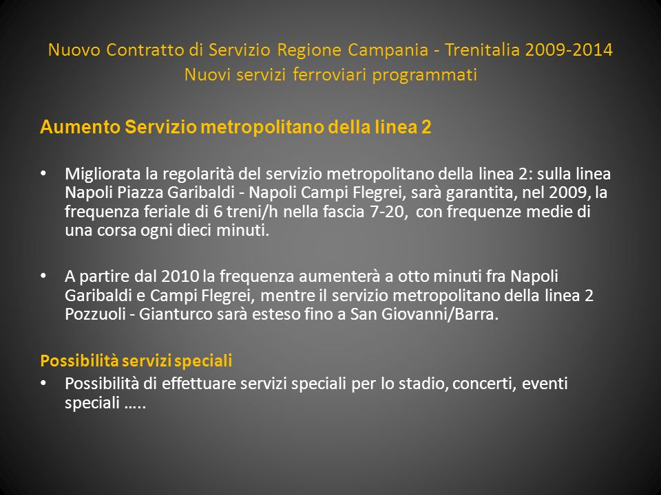 Nuovo Contratto di Servizio Regione Campania - Trenitalia 2009-2014 Nuovi servizi ferroviari programmati Napoli - Salerno no stop Da aprile 2009 il servizio è assicurato da 30 coppie di treni/giorno, di cui 8 nuovi e gli altri deviati dalla linea storica.