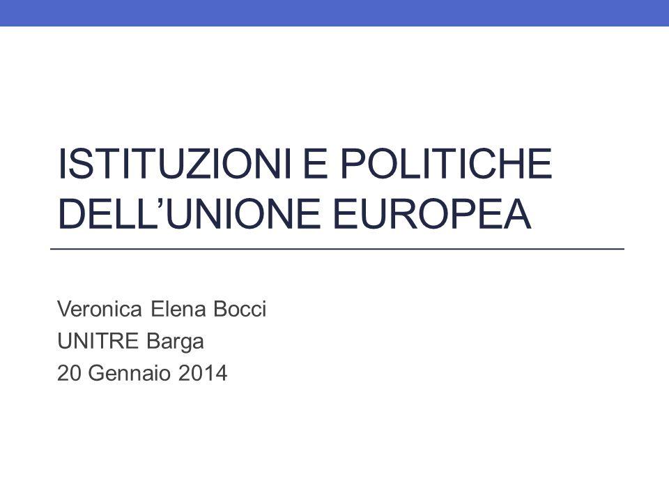 ISTITUZIONI E POLITICHE DELLUNIONE EUROPEA Veronica Elena Bocci UNITRE Barga 20 Gennaio 2014