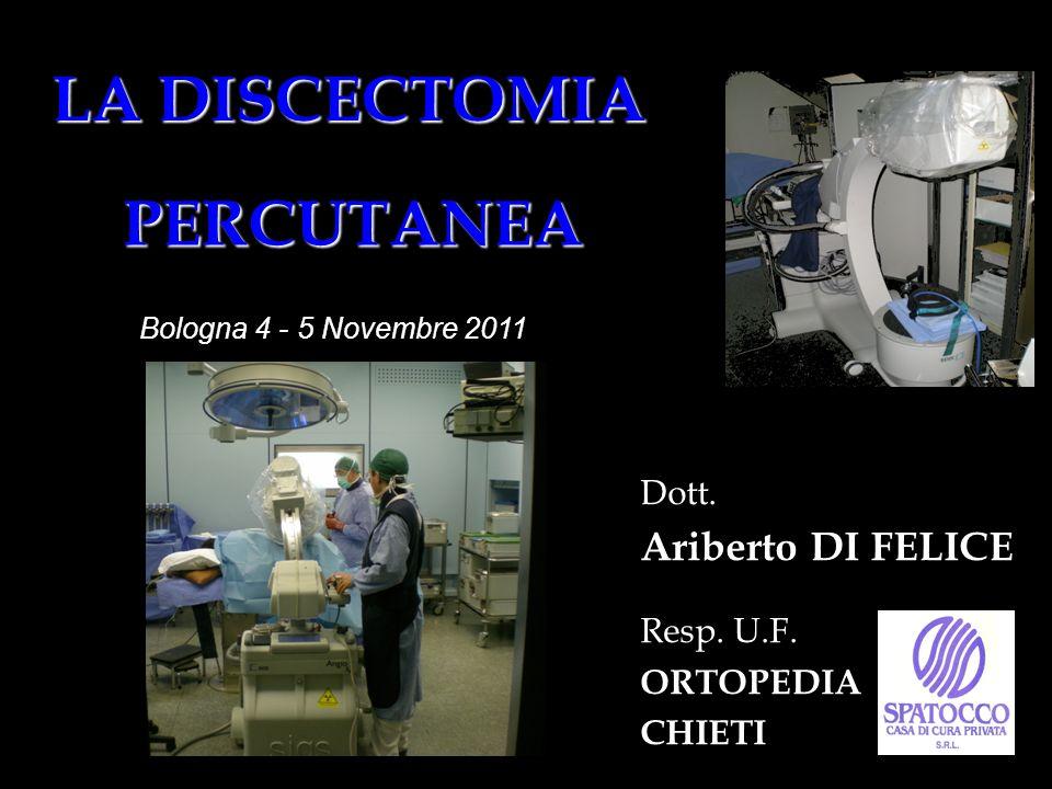 LA DISCECTOMIA Dott. Ariberto DI FELICE Resp. U.F. ORTOPEDIA CHIETI Bologna 4 - 5 Novembre 2011 PERCUTANEA