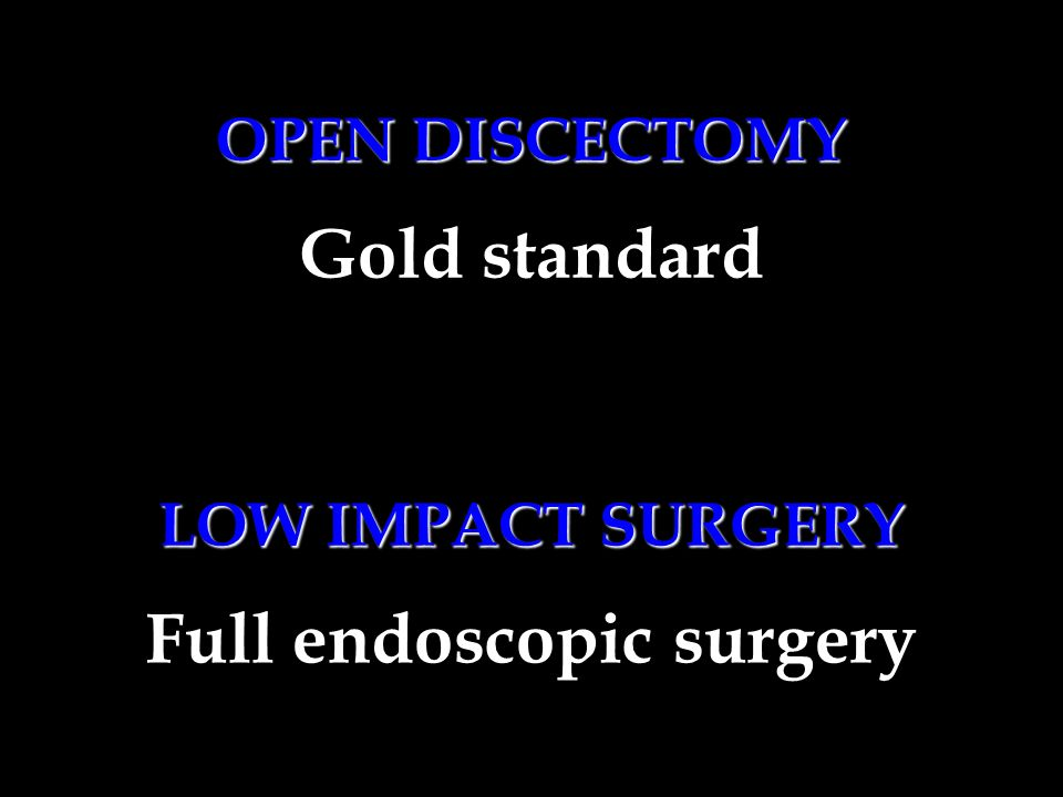 OPEN DISCECTOMY Full endoscopic surgery LOW IMPACT SURGERY Gold standard