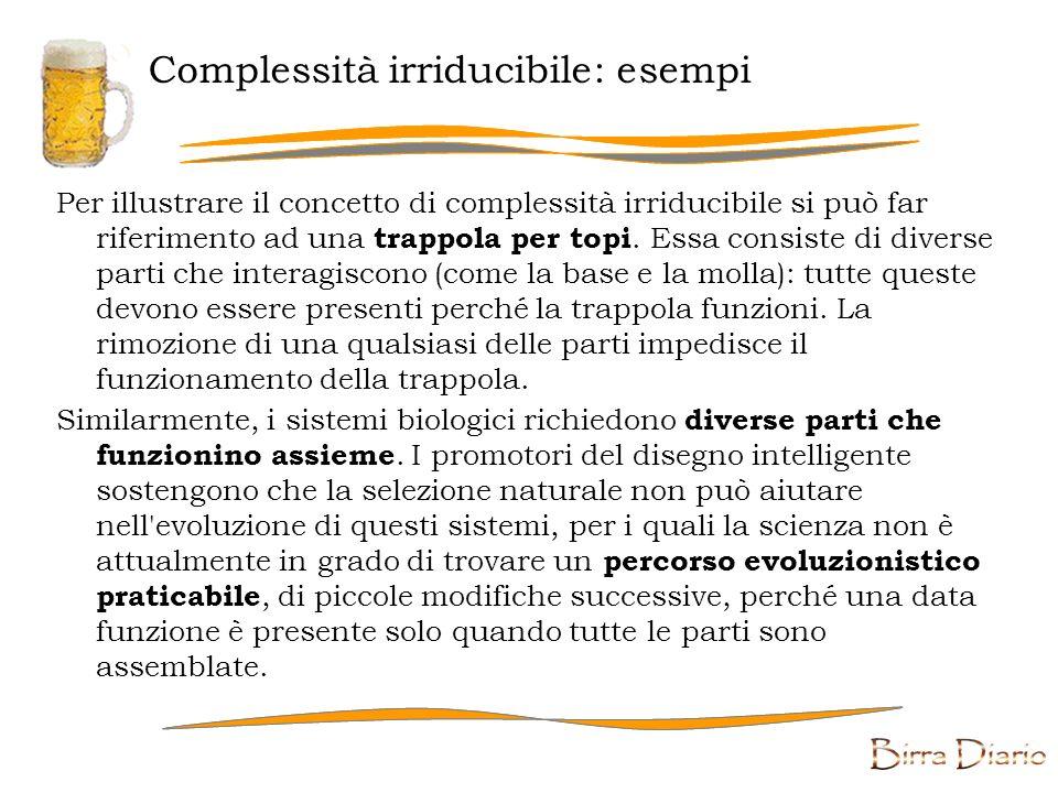 Complessità irriducibile: definizione L argomentazione della complessità irriducibile sostiene che il meccanismo evoluzionistico non può rendere conto dell emergere di alcuni complessi sistemi biochimici cellulari.