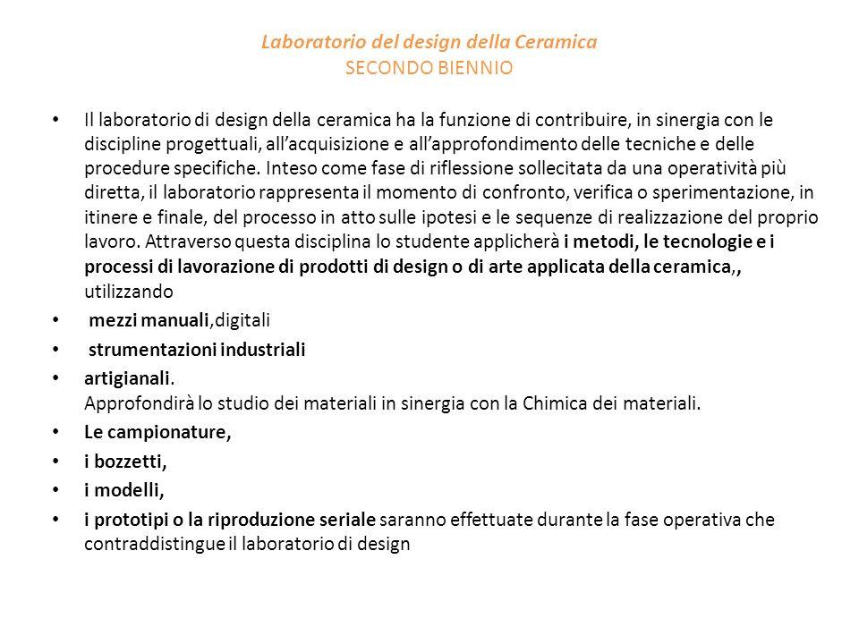 Laboratorio del design della Ceramica SECONDO BIENNIO Il laboratorio di design della ceramica ha la funzione di contribuire, in sinergia con le discip