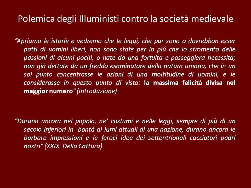 Polemica degli Illuministi contro la società medievale Apriamo le istorie e vedremo che le leggi, che pur sono o dovrebbon esser patti di uomini liber