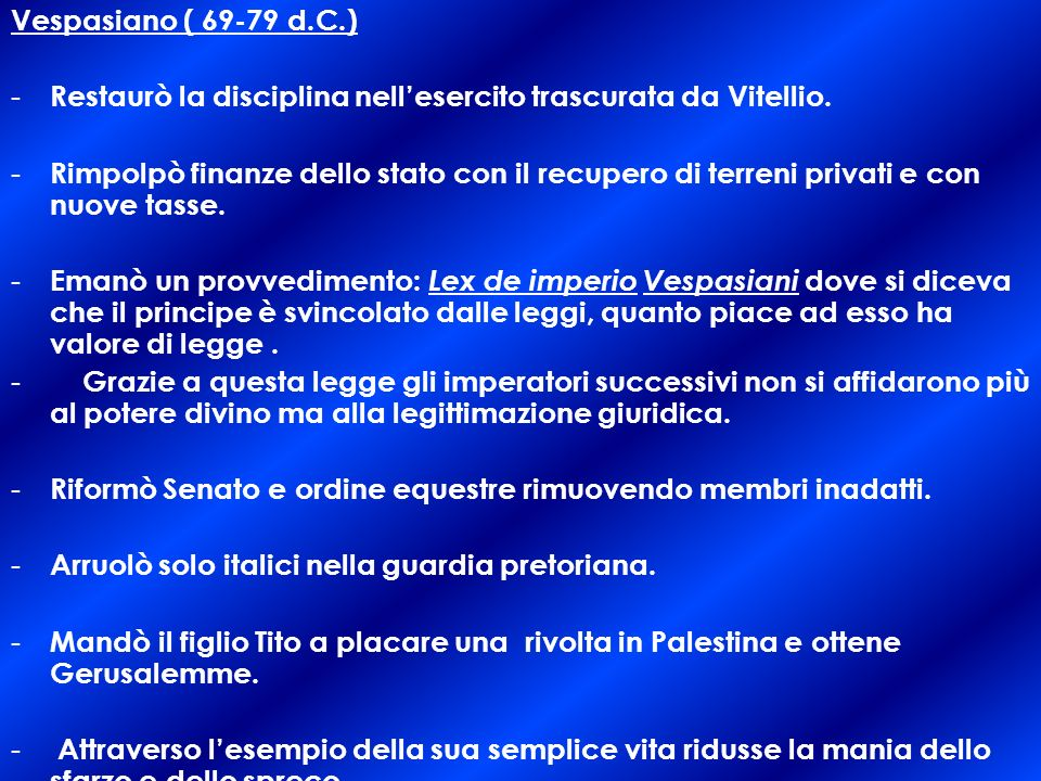 Vespasiano ( 69-79 d.C.) - Restaurò la disciplina nellesercito trascurata da Vitellio.