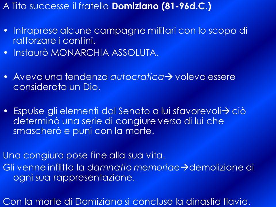 A Tito successe il fratello Domiziano (81-96d.C.) Intraprese alcune campagne militari con lo scopo di rafforzare i confini.