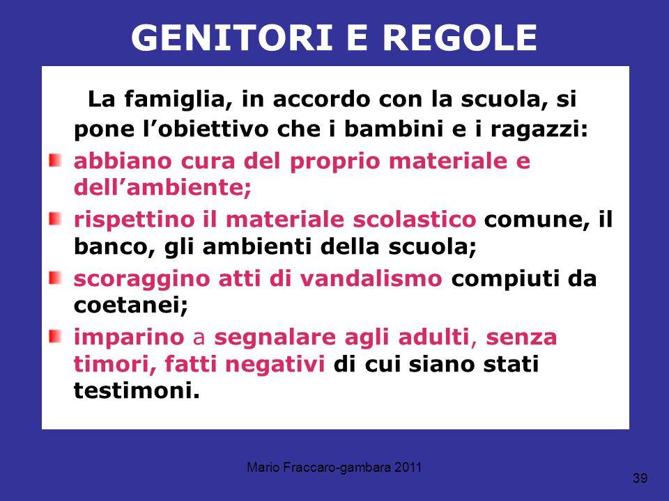 Mario Fraccaro-gambara 2011 39 GENITORI E REGOLE La famiglia, in accordo con la scuola, si pone lobiettivo che i bambini e i ragazzi: abbiano cura del