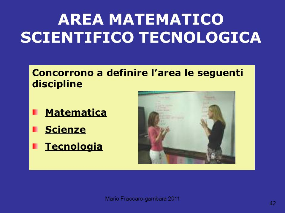 Mario Fraccaro-gambara 2011 42 AREA MATEMATICO SCIENTIFICO TECNOLOGICA Concorrono a definire larea le seguenti discipline Matematica Scienze Tecnologi