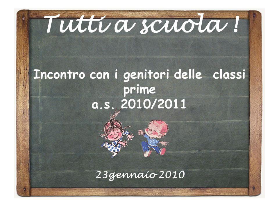 Tutti a scuola ! Incontro con i genitori delle classi prime a.s. 2010/2011 23gennaio 2010