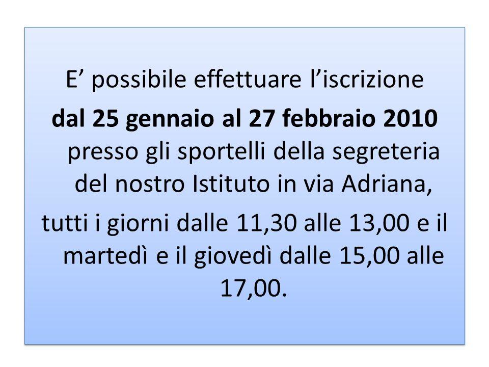 E possibile effettuare liscrizione dal 25 gennaio al 27 febbraio 2010 presso gli sportelli della segreteria del nostro Istituto in via Adriana, tutti i giorni dalle 11,30 alle 13,00 e il martedì e il giovedì dalle 15,00 alle 17,00.