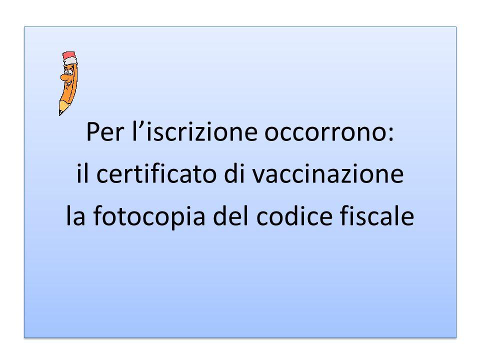 Per liscrizione occorrono: il certificato di vaccinazione la fotocopia del codice fiscale Per liscrizione occorrono: il certificato di vaccinazione la fotocopia del codice fiscale
