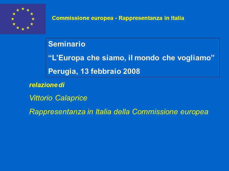 Commissione europea - Rappresentanza in Italia Seminario LEuropa che siamo, il mondo che vogliamo Perugia, 13 febbraio 2008 relazione di Vittorio Calaprice Rappresentanza in Italia della Commissione europea
